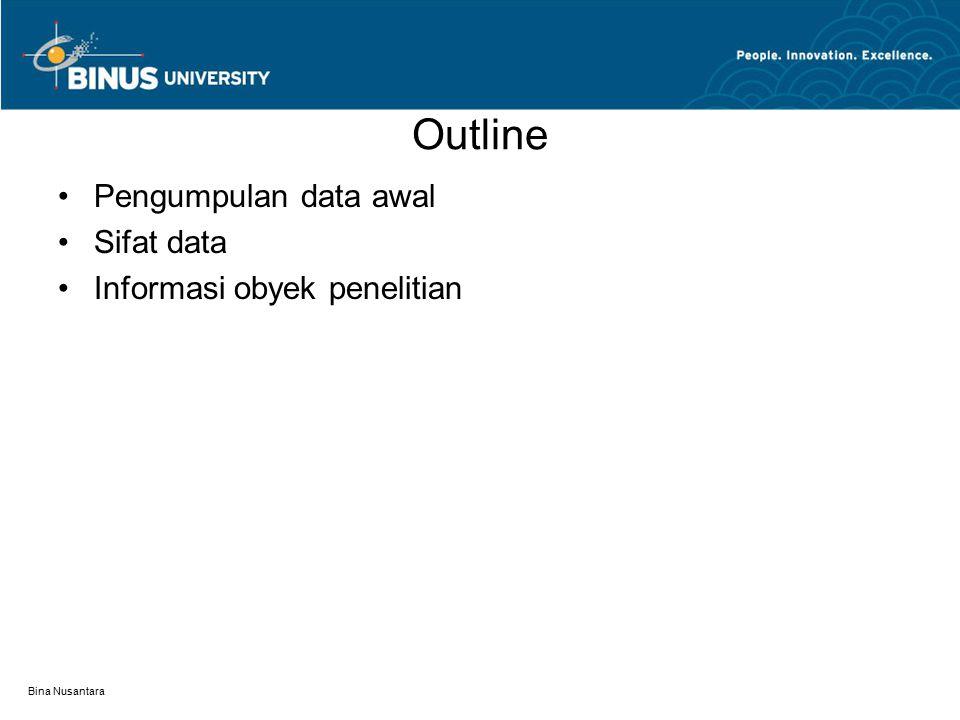 Bina Nusantara Pengumpulan data awal Sifat data yang dikumpulkan: - Informasi latar belakang obyek penelitian - Informasi Filosofi manajemen/pengelolaan - Persepsi, sikap dan respon perilaku dari obyek penelitian