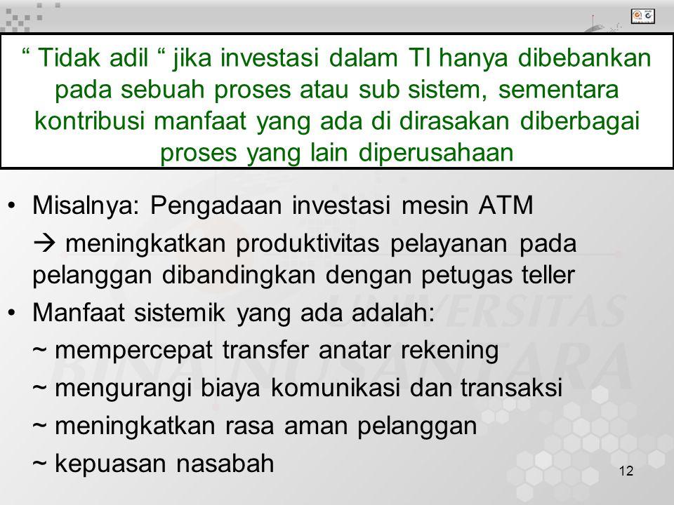 12 Tidak adil jika investasi dalam TI hanya dibebankan pada sebuah proses atau sub sistem, sementara kontribusi manfaat yang ada di dirasakan diberbagai proses yang lain diperusahaan Misalnya: Pengadaan investasi mesin ATM  meningkatkan produktivitas pelayanan pada pelanggan dibandingkan dengan petugas teller Manfaat sistemik yang ada adalah: ~ mempercepat transfer anatar rekening ~ mengurangi biaya komunikasi dan transaksi ~ meningkatkan rasa aman pelanggan ~ kepuasan nasabah