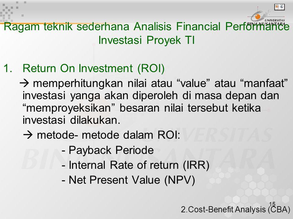 15 Ragam teknik sederhana Analisis Financial Performance Investasi Proyek TI 1.Return On Investment (ROI)  memperhitungkan nilai atau value atau manfaat investasi yanga akan diperoleh di masa depan dan memproyeksikan besaran nilai tersebut ketika investasi dilakukan.