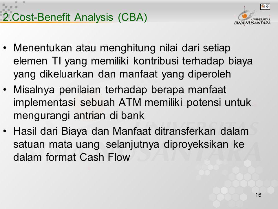 16 2.Cost-Benefit Analysis (CBA) Menentukan atau menghitung nilai dari setiap elemen TI yang memiliki kontribusi terhadap biaya yang dikeluarkan dan manfaat yang diperoleh Misalnya penilaian terhadap berapa manfaat implementasi sebuah ATM memiliki potensi untuk mengurangi antrian di bank Hasil dari Biaya dan Manfaat ditransferkan dalam satuan mata uang selanjutnya diproyeksikan ke dalam format Cash Flow