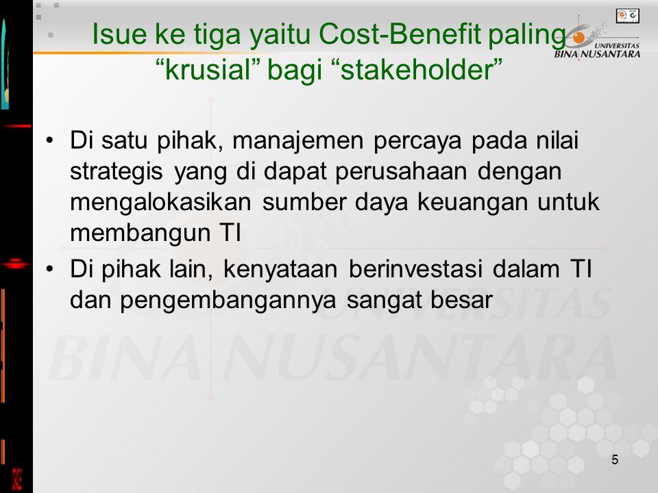 5 Isue ke tiga yaitu Cost-Benefit paling krusial bagi stakeholder Di satu pihak, manajemen percaya pada nilai strategis yang di dapat perusahaan dengan mengalokasikan sumber daya keuangan untuk membangun TI Di pihak lain, kenyataan berinvestasi dalam TI dan pengembangannya sangat besar