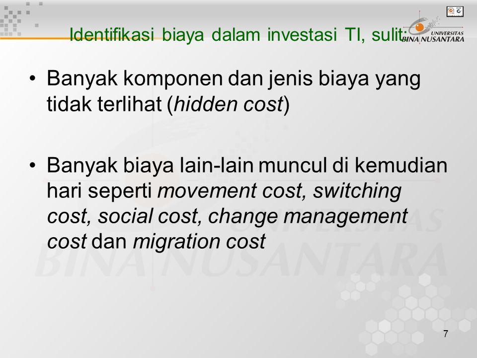 7 Identifikasi biaya dalam investasi TI, sulit: Banyak komponen dan jenis biaya yang tidak terlihat (hidden cost) Banyak biaya lain-lain muncul di kemudian hari seperti movement cost, switching cost, social cost, change management cost dan migration cost