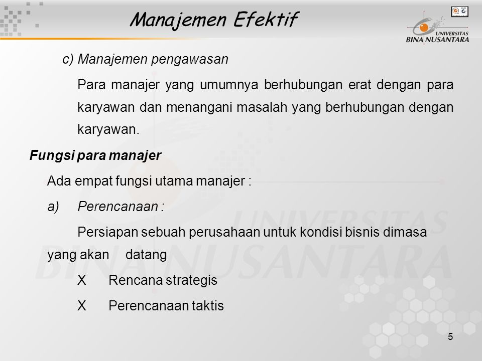 5 Manajemen Efektif c)Manajemen pengawasan Para manajer yang umumnya berhubungan erat dengan para karyawan dan menangani masalah yang berhubungan deng