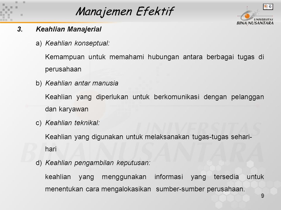 9 Manajemen Efektif 3.Keahlian Manajerial a)Keahlian konseptual: Kemampuan untuk memahami hubungan antara berbagai tugas di perusahaan b)Keahlian anta