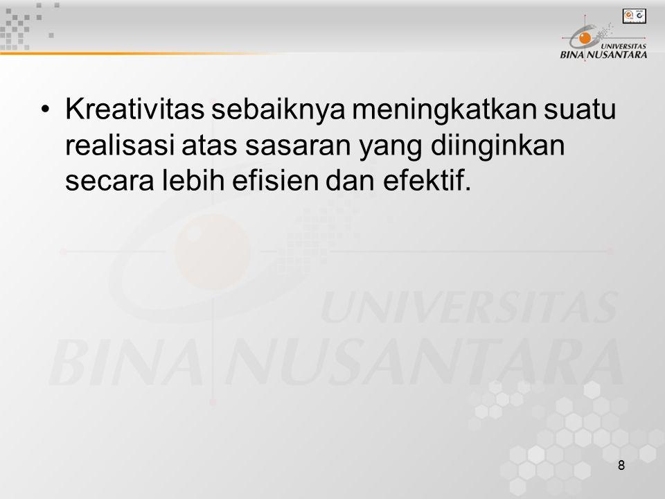 8 Kreativitas sebaiknya meningkatkan suatu realisasi atas sasaran yang diinginkan secara lebih efisien dan efektif.