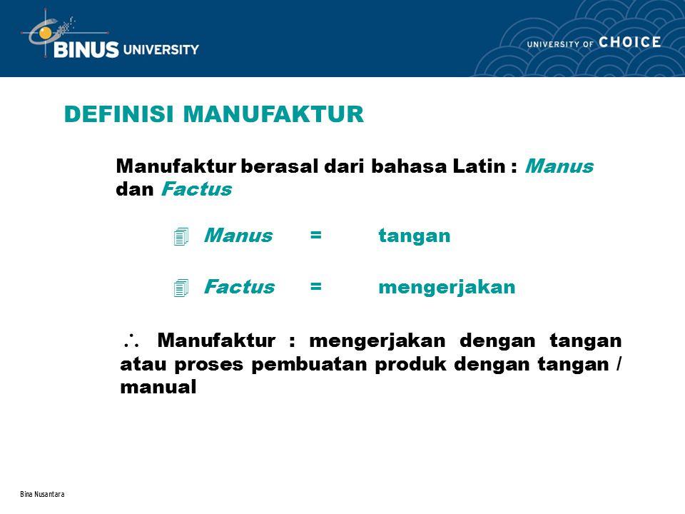 Bina Nusantara DEFINISI MANUFAKTUR Manufaktur berasal dari bahasa Latin : Manus dan Factus 4 Manus =tangan  Manufaktur : mengerjakan dengan tangan at