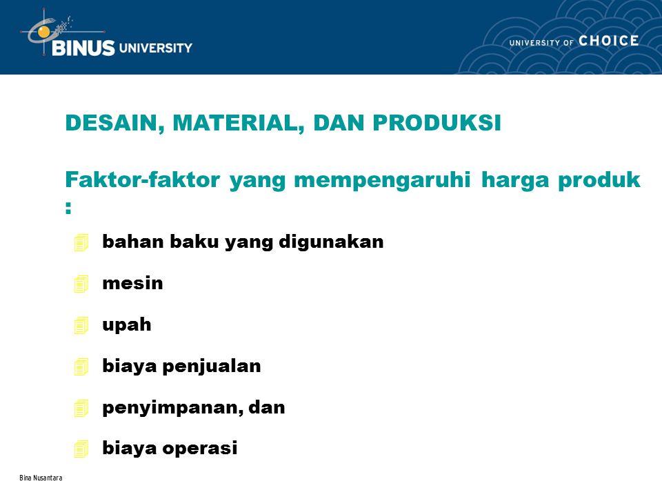 Bina Nusantara DESAIN, MATERIAL, DAN PRODUKSI Faktor-faktor yang mempengaruhi harga produk : 4 bahan baku yang digunakan 4 mesin 4 upah 4 biaya penjua