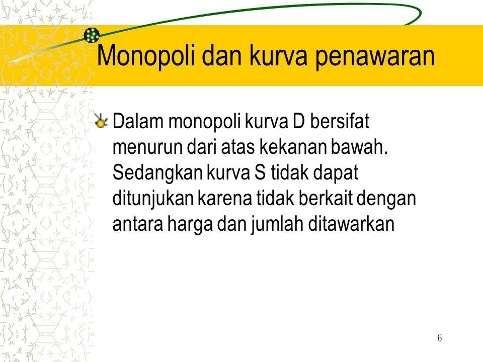6 Monopoli dan kurva penawaran Dalam monopoli kurva D bersifat menurun dari atas kekanan bawah. Sedangkan kurva S tidak dapat ditunjukan karena tidak