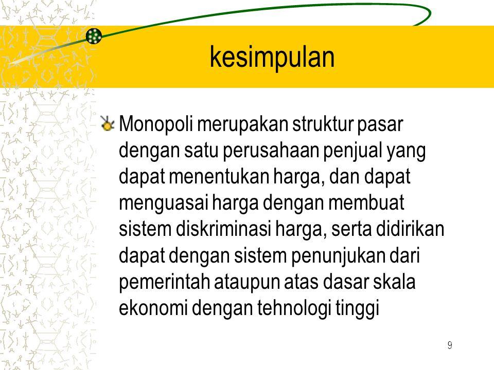 9 kesimpulan Monopoli merupakan struktur pasar dengan satu perusahaan penjual yang dapat menentukan harga, dan dapat menguasai harga dengan membuat si