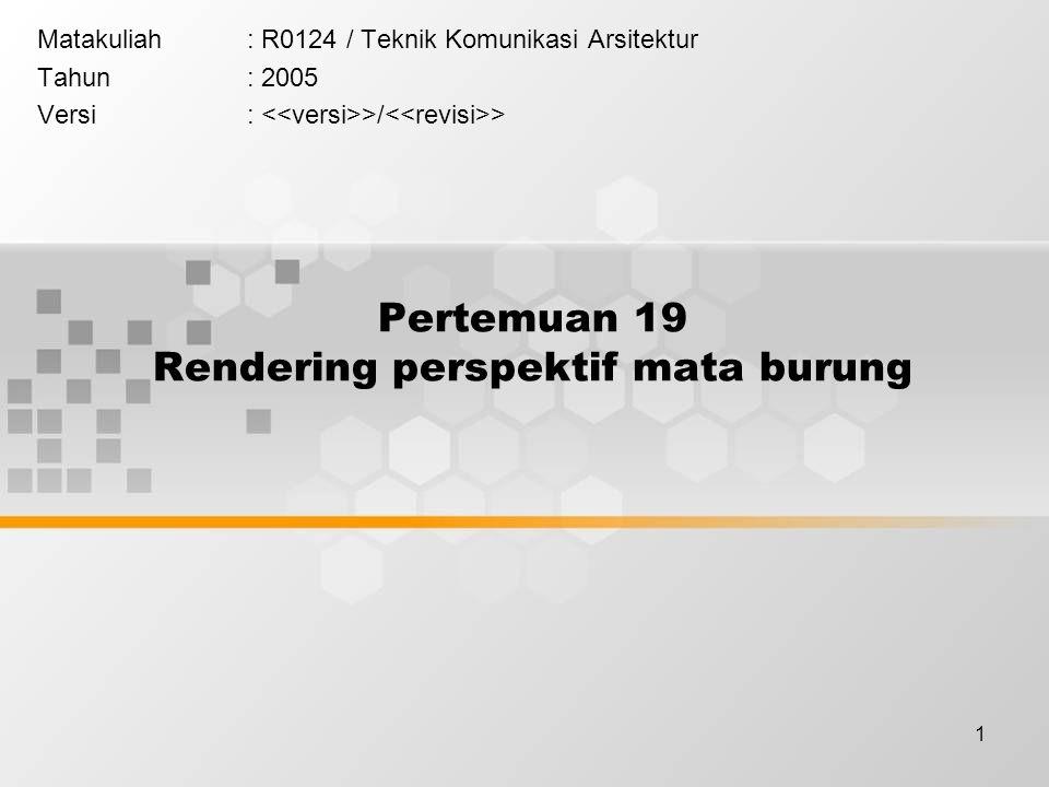 1 Pertemuan 19 Rendering perspektif mata burung Matakuliah: R0124 / Teknik Komunikasi Arsitektur Tahun: 2005 Versi: >/ >