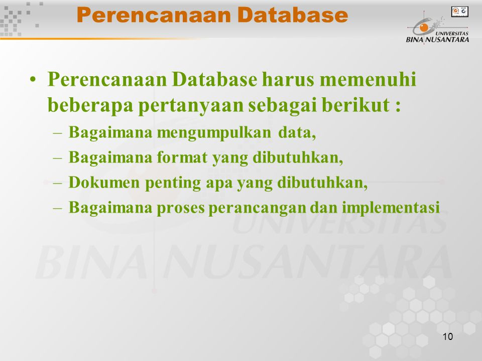 10 Perencanaan Database Perencanaan Database harus memenuhi beberapa pertanyaan sebagai berikut : –Bagaimana mengumpulkan data, –Bagaimana format yang dibutuhkan, –Dokumen penting apa yang dibutuhkan, –Bagaimana proses perancangan dan implementasi