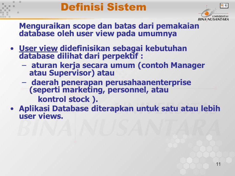 11 Definisi Sistem Menguraikan scope dan batas dari pemakaian database oleh user view pada umumnya User view didefinisikan sebagai kebutuhan database dilihat dari perpektif : – aturan kerja secara umum (contoh Manager atau Supervisor) atau – daerah penerapan perusahaanenterprise (seperti marketing, personnel, atau kontrol stock ).