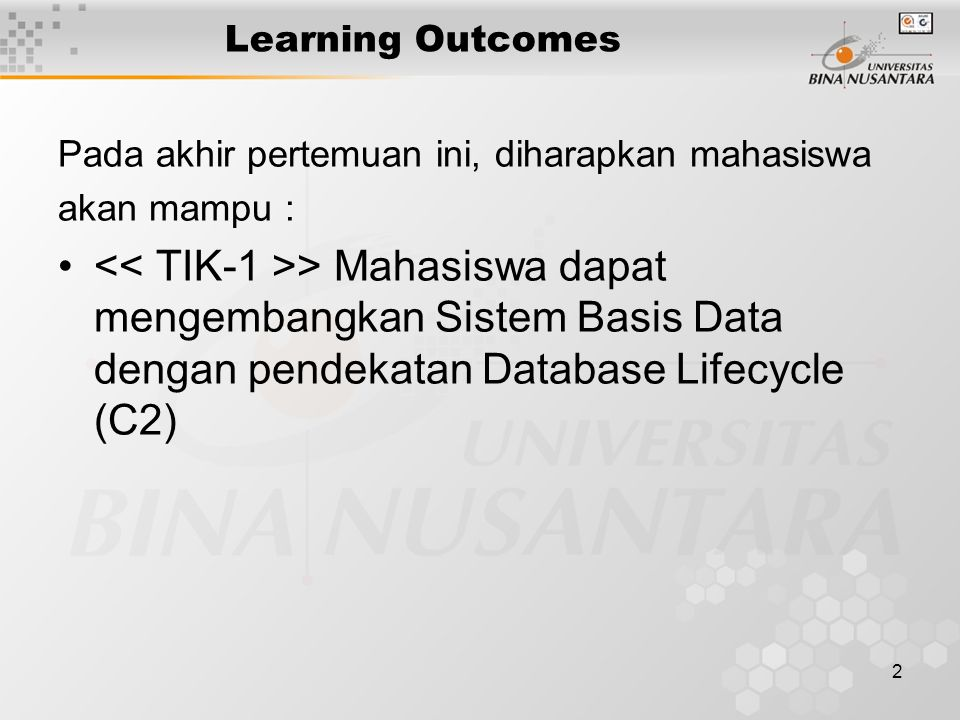 2 Learning Outcomes Pada akhir pertemuan ini, diharapkan mahasiswa akan mampu : > Mahasiswa dapat mengembangkan Sistem Basis Data dengan pendekatan Database Lifecycle (C2)