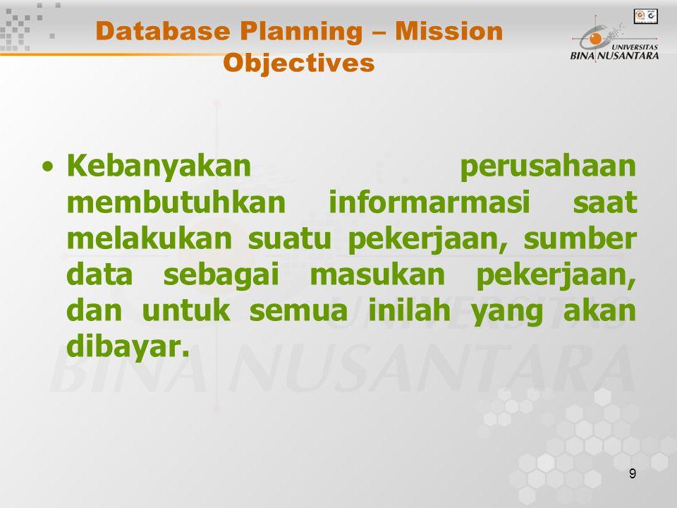 9 Database Planning – Mission Objectives Kebanyakan perusahaan membutuhkan informarmasi saat melakukan suatu pekerjaan, sumber data sebagai masukan pekerjaan, dan untuk semua inilah yang akan dibayar.