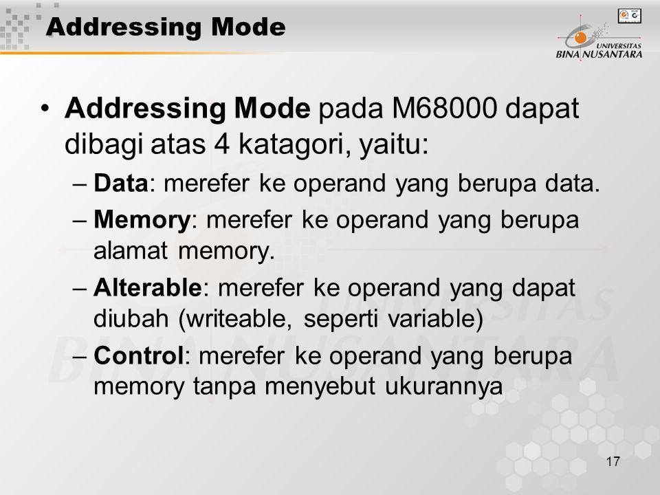 17 Addressing Mode Addressing Mode pada M68000 dapat dibagi atas 4 katagori, yaitu: –Data: merefer ke operand yang berupa data. –Memory: merefer ke op