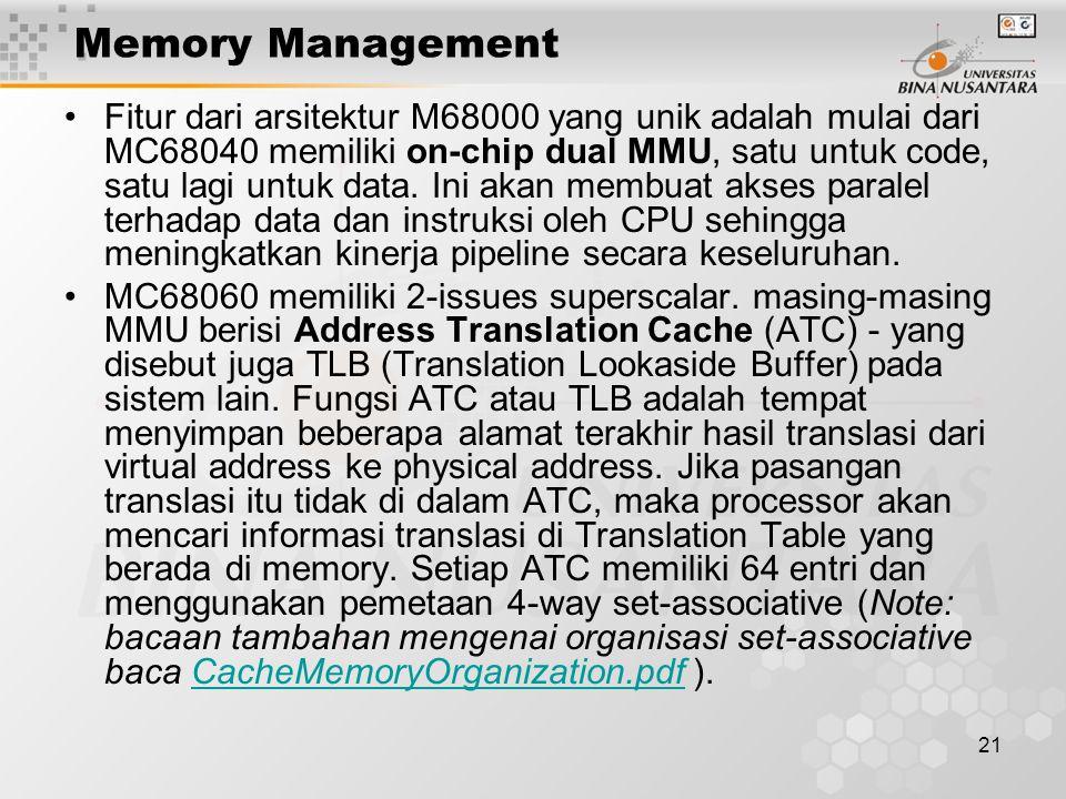 21 Memory Management Fitur dari arsitektur M68000 yang unik adalah mulai dari MC68040 memiliki on-chip dual MMU, satu untuk code, satu lagi untuk data