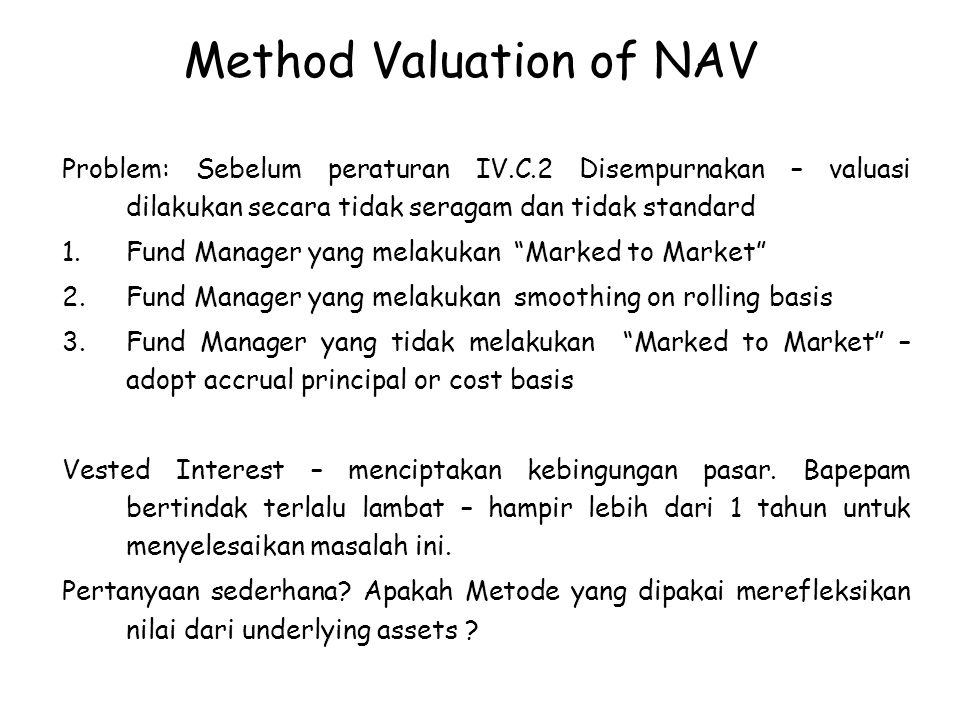 Method Valuation of NAV Problem: Sebelum peraturan IV.C.2 Disempurnakan – valuasi dilakukan secara tidak seragam dan tidak standard 1.Fund Manager yang melakukan Marked to Market 2.Fund Manager yang melakukan smoothing on rolling basis 3.Fund Manager yang tidak melakukan Marked to Market – adopt accrual principal or cost basis Vested Interest – menciptakan kebingungan pasar.