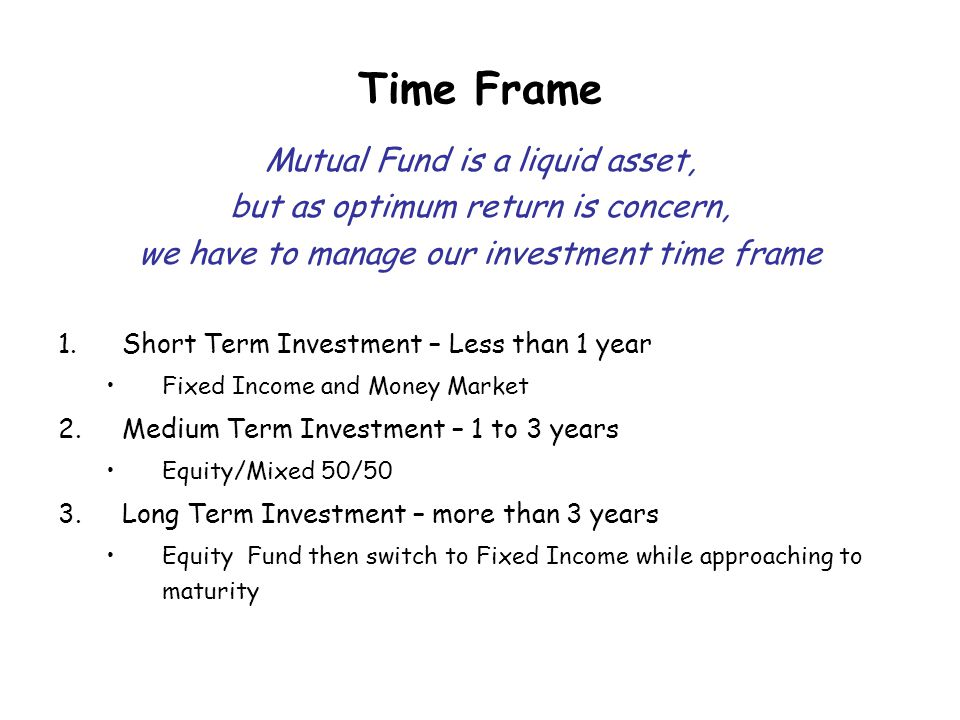 Time Frame Mutual Fund is a liquid asset, but as optimum return is concern, we have to manage our investment time frame 1.Short Term Investment – Less than 1 year Fixed Income and Money Market 2.Medium Term Investment – 1 to 3 years Equity/Mixed 50/50 3.Long Term Investment – more than 3 years Equity Fund then switch to Fixed Income while approaching to maturity