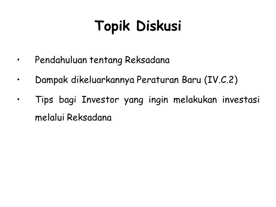 Topik Diskusi Pendahuluan tentang Reksadana Dampak dikeluarkannya Peraturan Baru (IV.C.2) Tips bagi Investor yang ingin melakukan investasi melalui Re