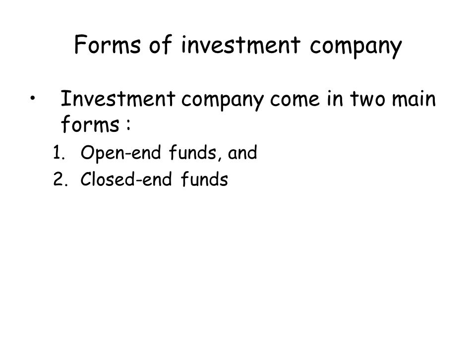 Forms of investment company Investment company come in two main forms : 1.Open-end funds, and 2.Closed-end funds