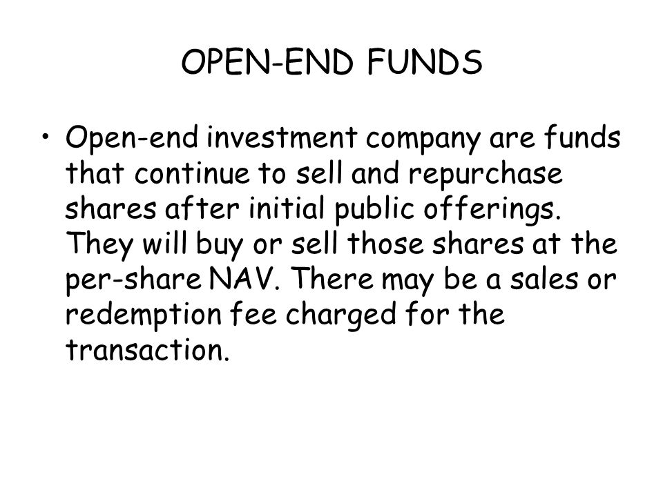 OPEN-END FUNDS Open-end investment company are funds that continue to sell and repurchase shares after initial public offerings.