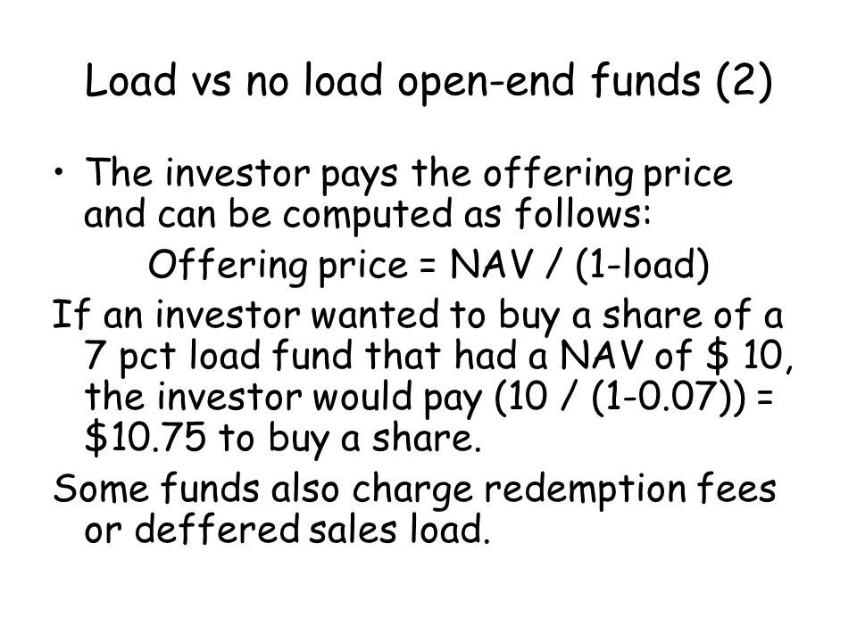 The investor pays the offering price and can be computed as follows: Offering price = NAV / (1-load) If an investor wanted to buy a share of a 7 pct load fund that had a NAV of $ 10, the investor would pay (10 / (1-0.07)) = $10.75 to buy a share.