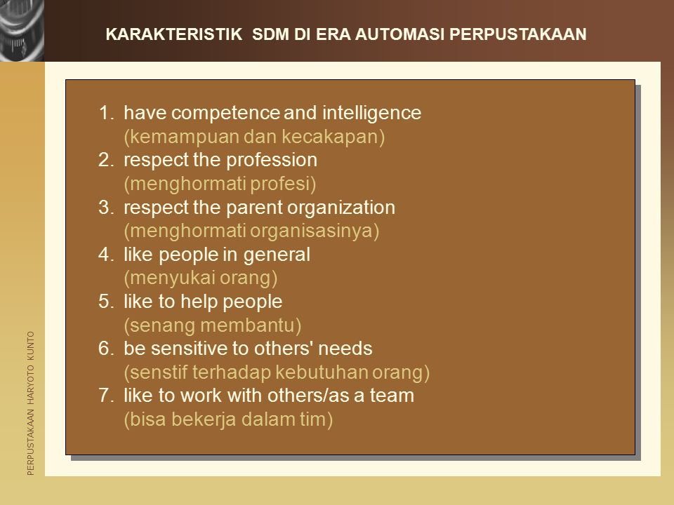 PERPUSTAKAAN HARYOTO KUNTO 1.have competence and intelligence (kemampuan dan kecakapan) 2.respect the profession (menghormati profesi) 3.respect the parent organization (menghormati organisasinya) 4.like people in general (menyukai orang) 5.like to help people (senang membantu) 6.be sensitive to others needs (senstif terhadap kebutuhan orang) 7.like to work with others/as a team (bisa bekerja dalam tim) 1.have competence and intelligence (kemampuan dan kecakapan) 2.respect the profession (menghormati profesi) 3.respect the parent organization (menghormati organisasinya) 4.like people in general (menyukai orang) 5.like to help people (senang membantu) 6.be sensitive to others needs (senstif terhadap kebutuhan orang) 7.like to work with others/as a team (bisa bekerja dalam tim) KARAKTERISTIK SDM DI ERA AUTOMASI PERPUSTAKAAN