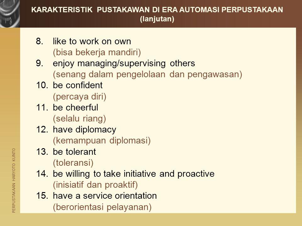 PERPUSTAKAAN HARYOTO KUNTO 8.like to work on own (bisa bekerja mandiri) 9.enjoy managing/supervising others (senang dalam pengelolaan dan pengawasan) 10.be confident (percaya diri) 11.be cheerful (selalu riang) 12.have diplomacy (kemampuan diplomasi) 13.be tolerant (toleransi) 14.be willing to take initiative and proactive (inisiatif dan proaktif) 15.have a service orientation (berorientasi pelayanan) KARAKTERISTIK PUSTAKAWAN DI ERA AUTOMASI PERPUSTAKAAN (lanjutan)
