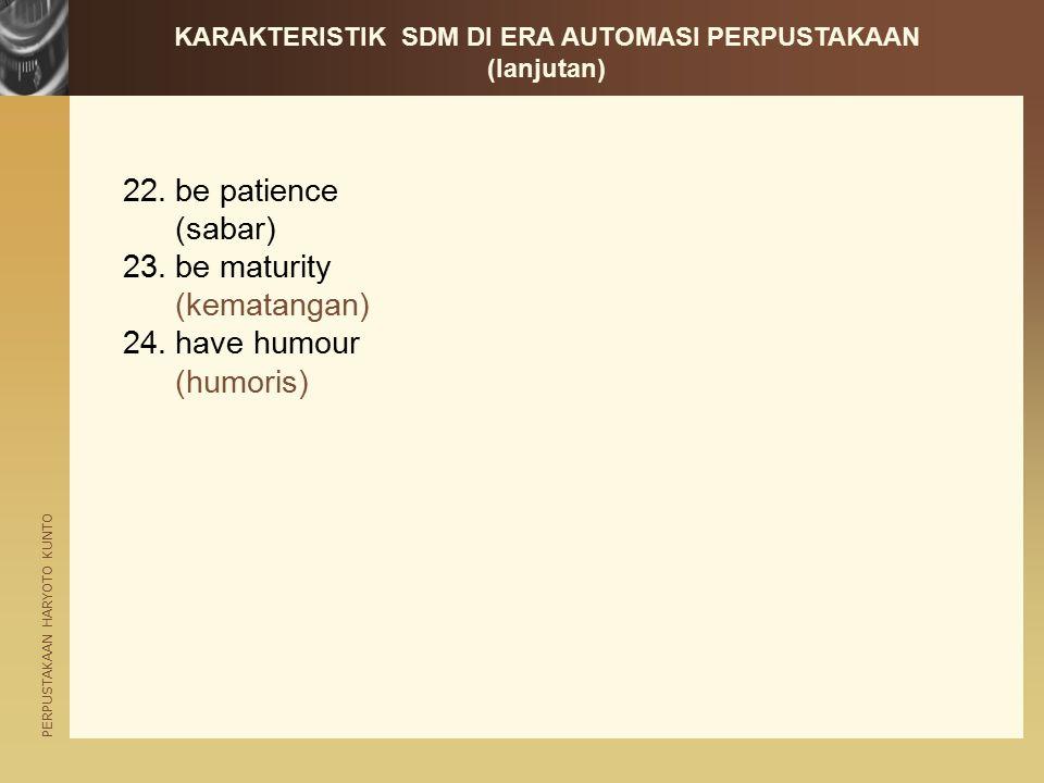 PERPUSTAKAAN HARYOTO KUNTO 22.be patience (sabar) 23.be maturity (kematangan) 24.have humour (humoris) KARAKTERISTIK SDM DI ERA AUTOMASI PERPUSTAKAAN (lanjutan)