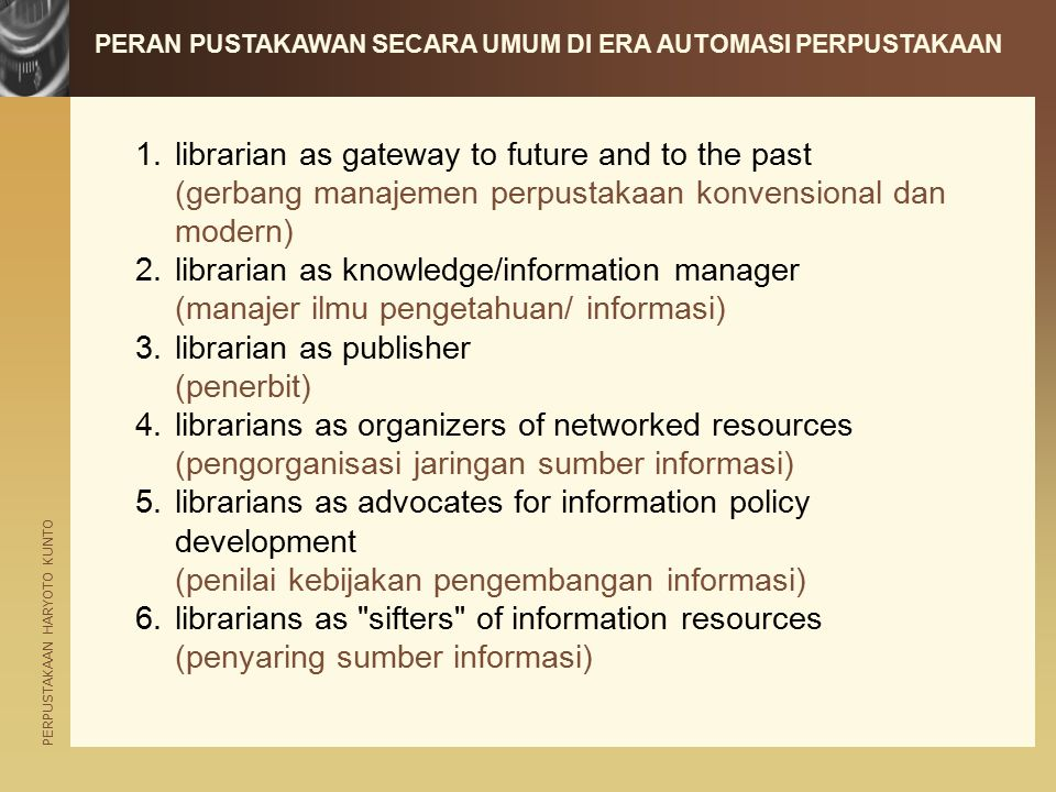PERPUSTAKAAN HARYOTO KUNTO PERAN PUSTAKAWAN SECARA UMUM DI ERA AUTOMASI PERPUSTAKAAN 1.librarian as gateway to future and to the past (gerbang manajemen perpustakaan konvensional dan modern) 2.librarian as knowledge/information manager (manajer ilmu pengetahuan/ informasi) 3.librarian as publisher (penerbit) 4.librarians as organizers of networked resources (pengorganisasi jaringan sumber informasi) 5.librarians as advocates for information policy development (penilai kebijakan pengembangan informasi) 6.librarians as sifters of information resources (penyaring sumber informasi)