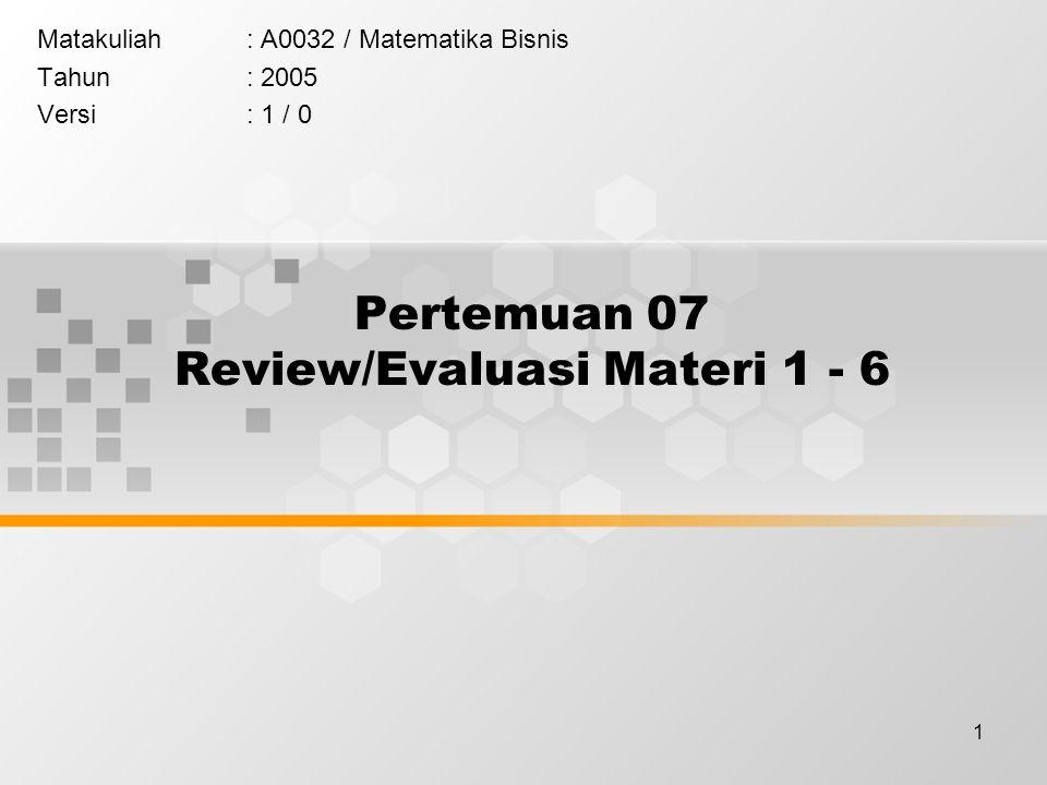 1 Pertemuan 07 Review/Evaluasi Materi 1 - 6 Matakuliah: A0032 / Matematika Bisnis Tahun: 2005 Versi: 1 / 0