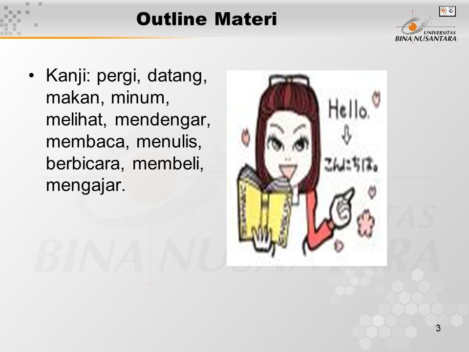3 Outline Materi Kanji: pergi, datang, makan, minum, melihat, mendengar, membaca, menulis, berbicara, membeli, mengajar.