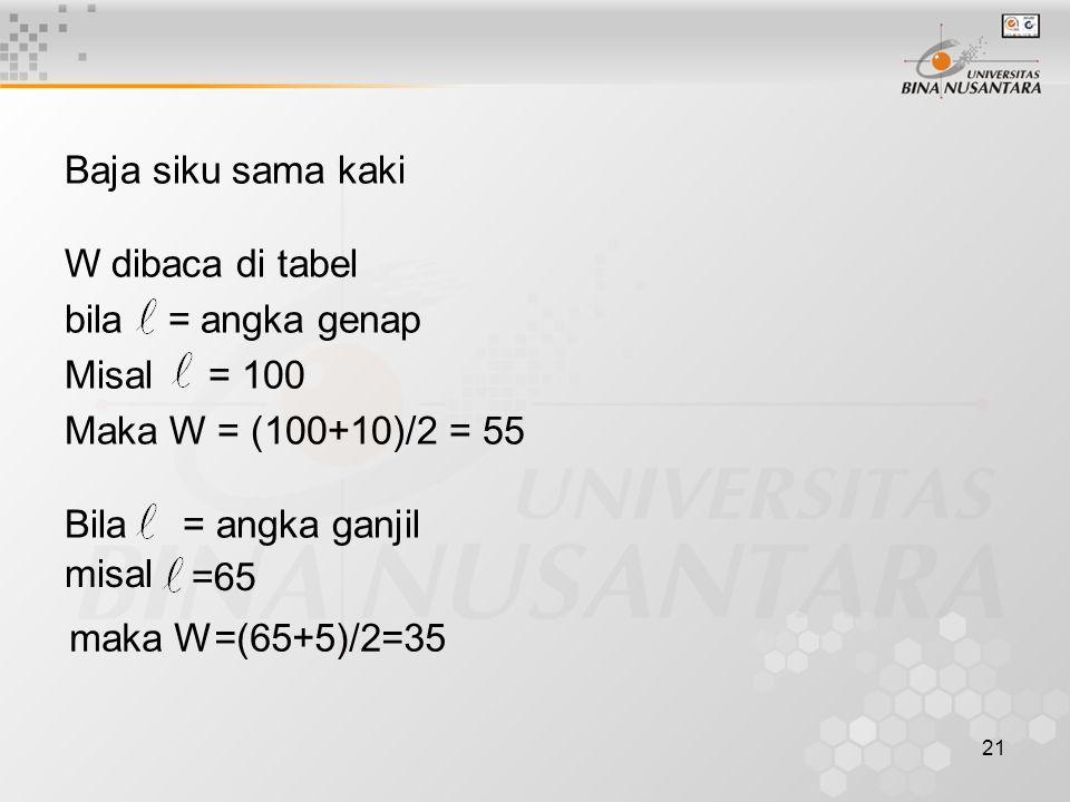 21 Baja siku sama kaki W dibaca di tabel bila = angka genap Misal = 100 Maka W = (100+10)/2 = 55 Bila = angka ganjil misal =65 maka W=(65+5)/2=35