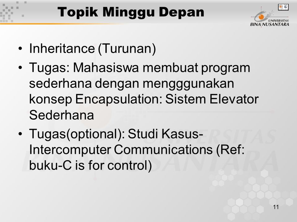11 Topik Minggu Depan Inheritance (Turunan) Tugas: Mahasiswa membuat program sederhana dengan mengggunakan konsep Encapsulation: Sistem Elevator Sederhana Tugas(optional): Studi Kasus- Intercomputer Communications (Ref: buku-C is for control)