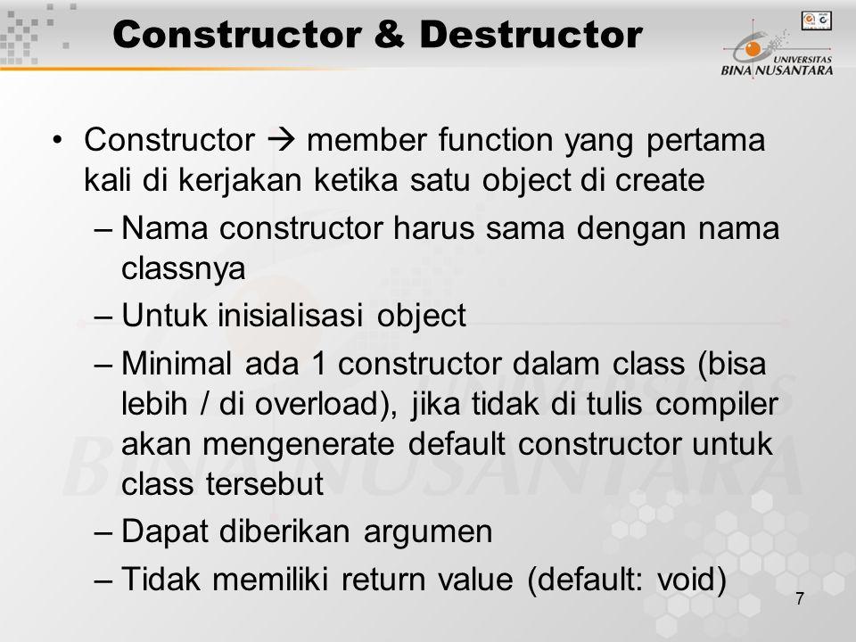 7 Constructor & Destructor Constructor  member function yang pertama kali di kerjakan ketika satu object di create –Nama constructor harus sama dengan nama classnya –Untuk inisialisasi object –Minimal ada 1 constructor dalam class (bisa lebih / di overload), jika tidak di tulis compiler akan mengenerate default constructor untuk class tersebut –Dapat diberikan argumen –Tidak memiliki return value (default: void)