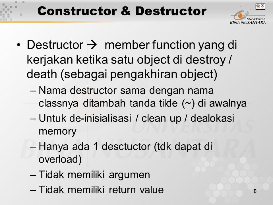 8 Constructor & Destructor Destructor  member function yang di kerjakan ketika satu object di destroy / death (sebagai pengakhiran object) –Nama destructor sama dengan nama classnya ditambah tanda tilde (~) di awalnya –Untuk de-inisialisasi / clean up / dealokasi memory –Hanya ada 1 desctuctor (tdk dapat di overload) –Tidak memiliki argumen –Tidak memiliki return value
