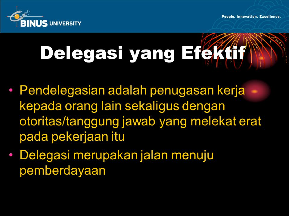 Delegasi yang Efektif Pendelegasian adalah penugasan kerja kepada orang lain sekaligus dengan otoritas/tanggung jawab yang melekat erat pada pekerjaan itu Delegasi merupakan jalan menuju pemberdayaan