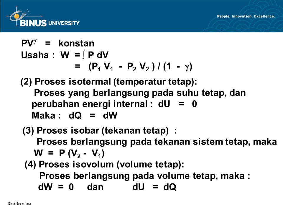 Bina Nusantara PV γ = konstan Usaha : W = ∫ P dV = (P 1 V 1 - P 2 V 2 ) / (1 - γ ) (2) Proses isotermal (temperatur tetap): Proses yang berlangsung pada suhu tetap, dan perubahan energi internal : dU = 0 Maka : dQ = dW (3) Proses isobar (tekanan tetap) : Proses berlangsung pada tekanan sistem tetap, maka W = P (V 2 - V 1 ) (4) Proses isovolum (volume tetap): Proses berlangsung pada volume tetap, maka : dW = 0 dan dU = dQ