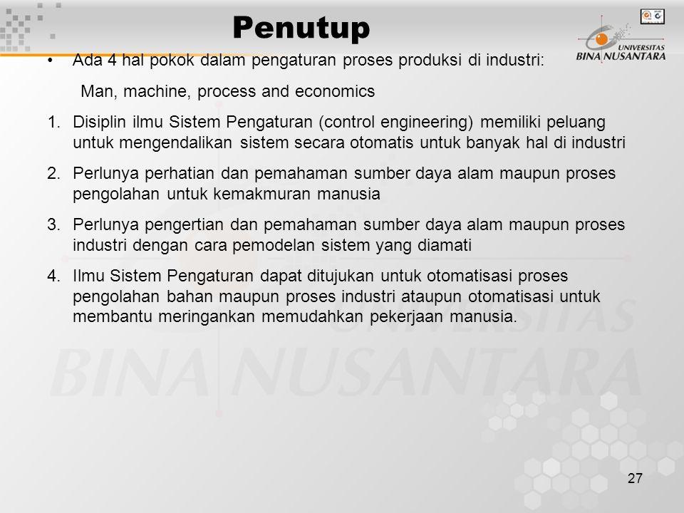 27 Penutup Ada 4 hal pokok dalam pengaturan proses produksi di industri: Man, machine, process and economics 1.Disiplin ilmu Sistem Pengaturan (contro