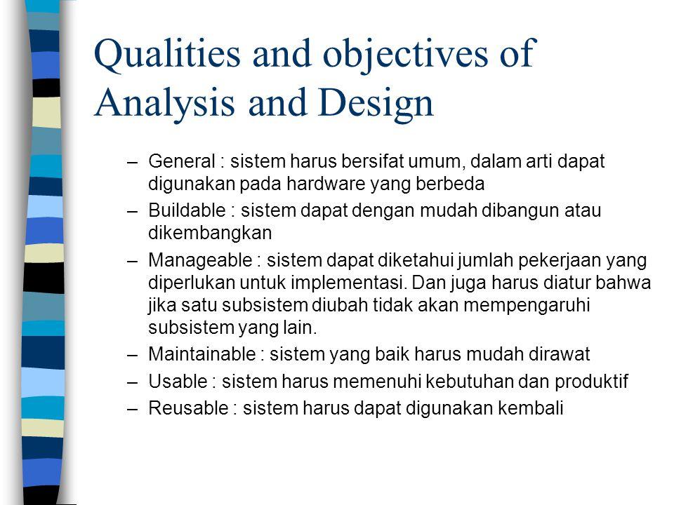 Qualities and objectives of Analysis and Design –General : sistem harus bersifat umum, dalam arti dapat digunakan pada hardware yang berbeda –Buildable : sistem dapat dengan mudah dibangun atau dikembangkan –Manageable : sistem dapat diketahui jumlah pekerjaan yang diperlukan untuk implementasi.