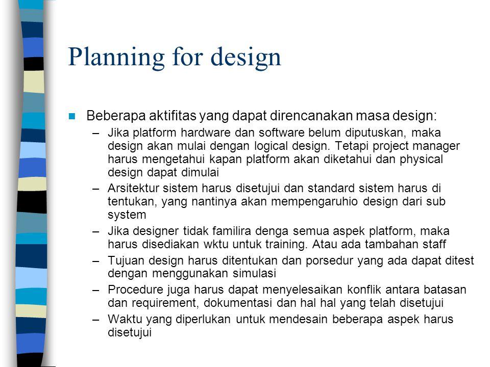 Planning for design Beberapa aktifitas yang dapat direncanakan masa design: –Jika platform hardware dan software belum diputuskan, maka design akan mulai dengan logical design.