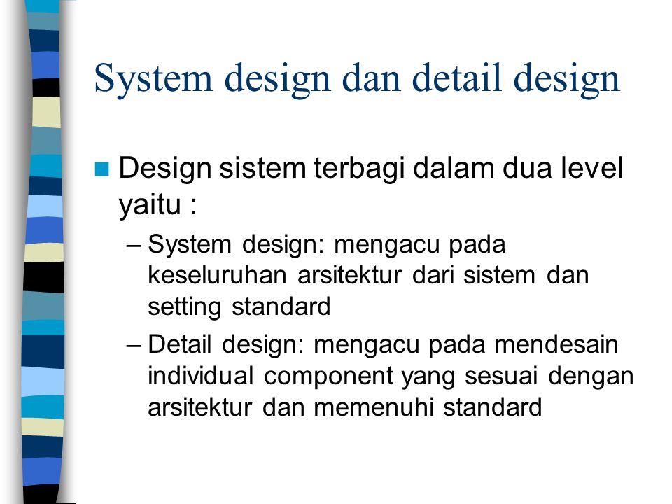 System design dan detail design Design sistem terbagi dalam dua level yaitu : –System design: mengacu pada keseluruhan arsitektur dari sistem dan setting standard –Detail design: mengacu pada mendesain individual component yang sesuai dengan arsitektur dan memenuhi standard