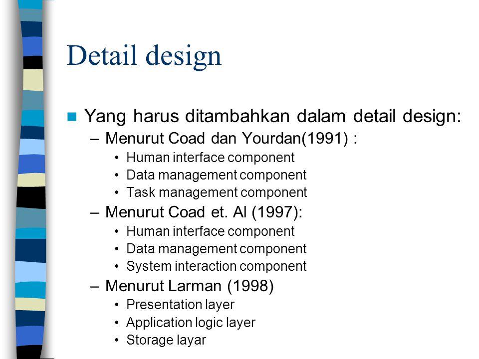 Detail design Yang harus ditambahkan dalam detail design: –Menurut Coad dan Yourdan(1991) : Human interface component Data management component Task management component –Menurut Coad et.