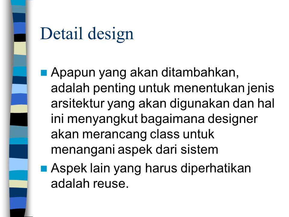 Detail design Apapun yang akan ditambahkan, adalah penting untuk menentukan jenis arsitektur yang akan digunakan dan hal ini menyangkut bagaimana designer akan merancang class untuk menangani aspek dari sistem Aspek lain yang harus diperhatikan adalah reuse.