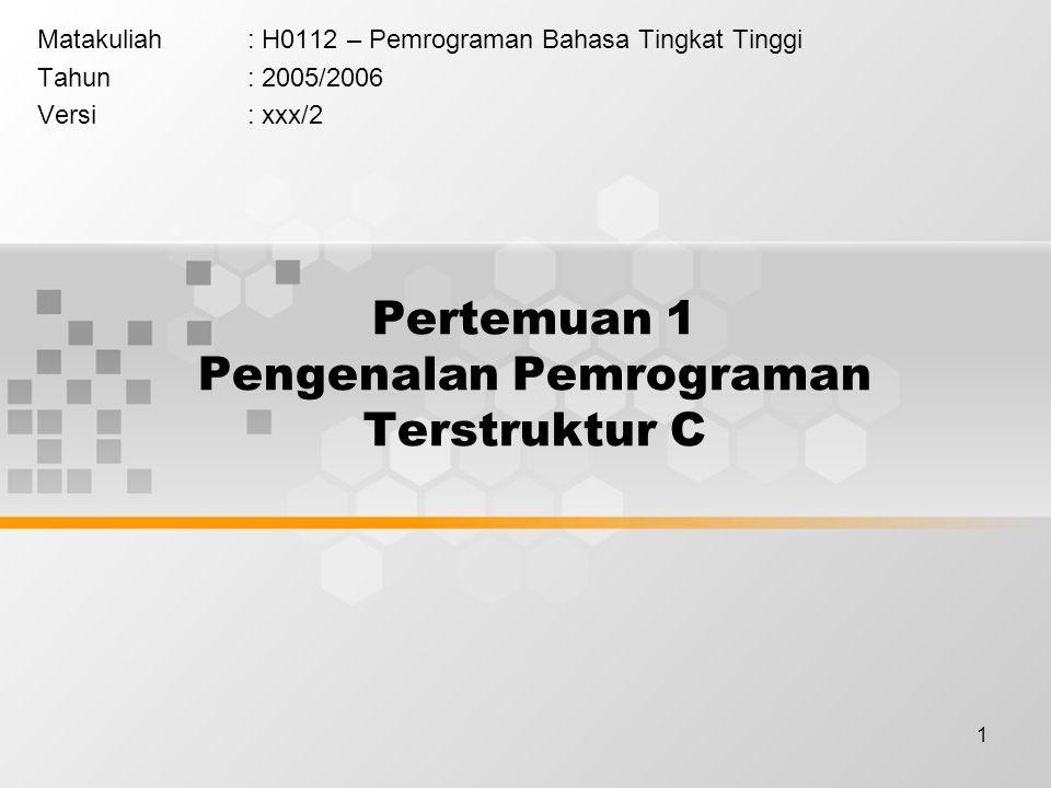 1 Pertemuan 1 Pengenalan Pemrograman Terstruktur C Matakuliah: H0112 – Pemrograman Bahasa Tingkat Tinggi Tahun: 2005/2006 Versi: xxx/2