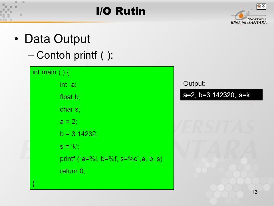 "16 I/O Rutin Data Output –Contoh printf ( ): int main ( ) { int a; float b; char s; a = 2; b = 3.14232; s = 'k'; printf (""a=%i, b=%f, s=%c"",a, b, s) r"