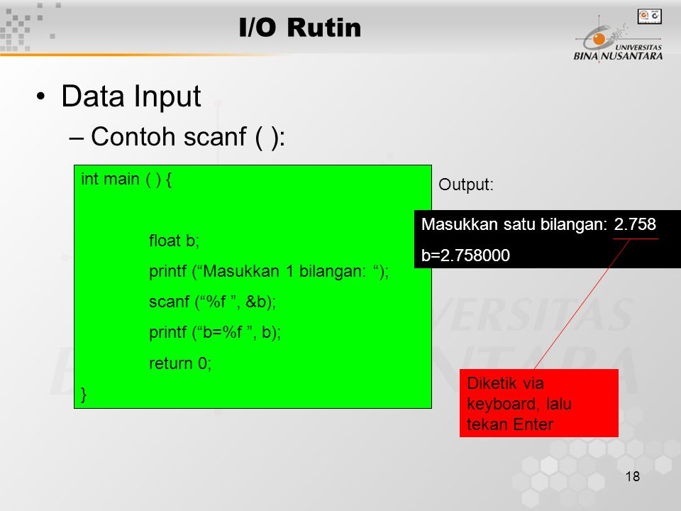 "18 I/O Rutin Data Input –Contoh scanf ( ): int main ( ) { float b; printf (""Masukkan 1 bilangan: ""); scanf (""%f "", &b); printf (""b=%f "", b); return 0;"