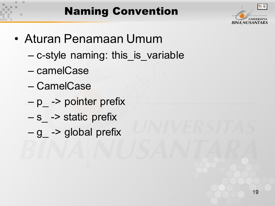19 Naming Convention Aturan Penamaan Umum –c-style naming: this_is_variable –camelCase –CamelCase –p_ -> pointer prefix –s_ -> static prefix –g_ -> global prefix