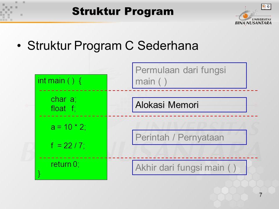 7 Struktur Program Struktur Program C Sederhana int main ( ) { char a; float f; a = 10 * 2; f = 22 / 7; return 0; } Permulaan dari fungsi main ( ) Akh