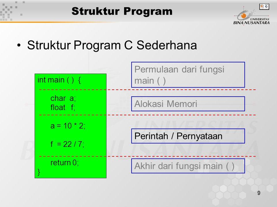9 Struktur Program Struktur Program C Sederhana int main ( ) { char a; float f; a = 10 * 2; f = 22 / 7; return 0; } Permulaan dari fungsi main ( ) Akh